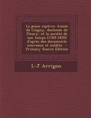 La jeune captive; Aimée de Coigny, duchesse de Fleury, et la société de son temps (1769-1820) d'après des documents nouveaux et inédits  - Primary Sou de L-J Arrigon