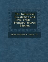 The Industrial Revolution and Free Trade  - Primary Source Edition