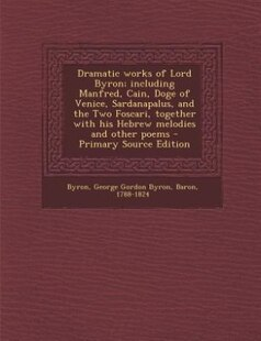 Dramatic works of Lord Byron; including Manfred, Cain, Doge of Venice, Sardanapalus, and the Two Foscari, together with his Hebrew melodies and other