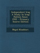 Independent Iraq A Study In Iraqi Politics Since 1932 - Primary Source Edition