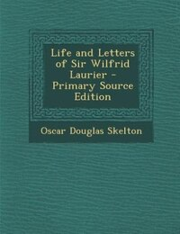 Life and Letters of Sir Wilfrid Laurier - Primary Source Edition