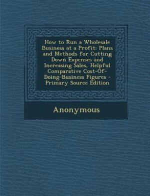 How to Run a Wholesale Business at a Profit: Plans and Methods for Cutting Down Expenses and Increasing Sales, Helpful Comparative Cost-Of-Doing by Anonymous