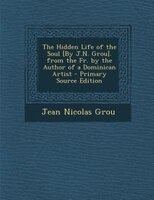 The Hidden Life of the Soul [By J.N. Grou]. from the Fr. by the Author of a Dominican Artist…