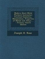 Modern Sheet-Metal Workers' Instructor: Practical Geometry, Mensuration, Properties of Metals and…