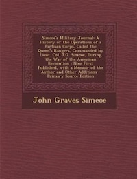 Simcoe's Military Journal: A History of the Operations of a Partisan Corps, Called the Queen's…