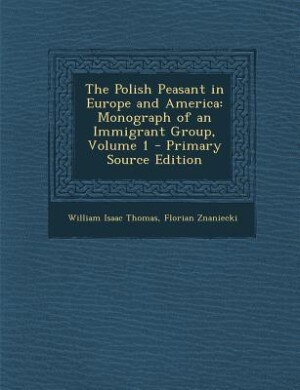 The Polish Peasant in Europe and America: Monograph of an Immigrant Group, Volume 1 - Primary Source Edition by William Isaac Thomas