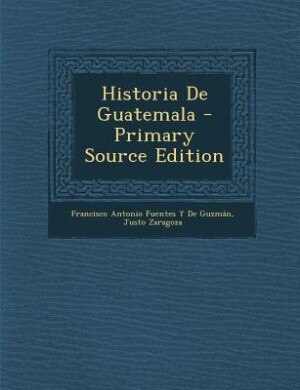 Historia De Guatemala - Primary Source Edition by Francisco Antonio Fuentes Y De Guzmán