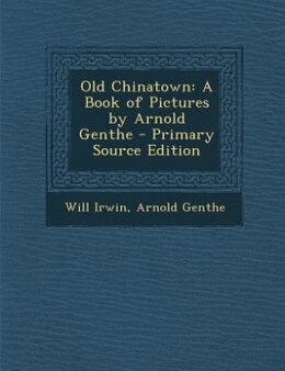 Book Old Chinatown: A Book of Pictures by Arnold Genthe - Primary Source Edition by Will Irwin