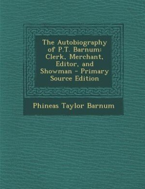 The Autobiography of P.T. Barnum: Clerk, Merchant, Editor, and Showman by Phineas Taylor Barnum