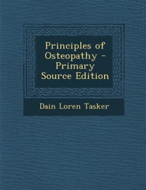 Principles of Osteopathy - Primary Source Edition by Dain Loren Tasker