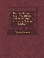 Menno Simons, his life, labors, and teachings