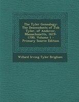 The Tyler Genealogy: The Descendants of Job Tyler, of Andover, Massachusetts, 1619-1700, Volume 1…