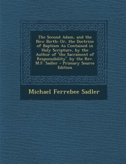 Book The Second Adam, and the New Birth: Or, the Doctrine of Baptism As Contained in Holy Scripture, by… by Michael Ferrebee Sadler