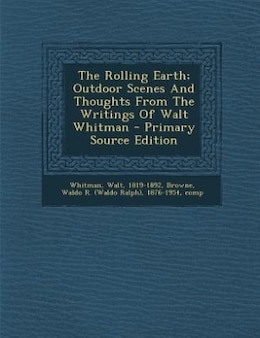 Book The Rolling Earth; Outdoor Scenes And Thoughts From The Writings Of Walt Whitman - Primary Source… by Whitman Walt 1819-1892
