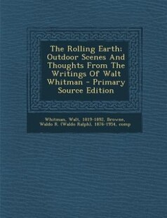 The Rolling Earth; Outdoor Scenes And Thoughts From The Writings Of Walt Whitman - Primary Source Edition