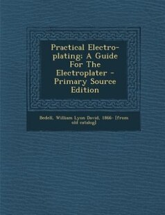 Practical Electro-plating; A Guide For The Electroplater - Primary Source Edition