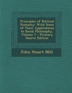 the guideline to governmental role in society by john stuart mill in principles of political economy Is recognized as the originator of classical economics john stuart mill son of james mill], principles of political economy society (1769) c) role of.