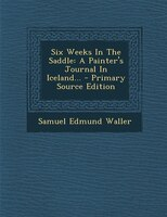 Six Weeks In The Saddle: A Painter's Journal In Iceland... - Primary Source Edition