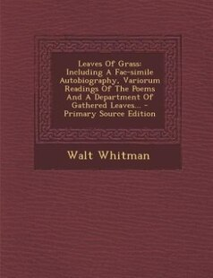 Leaves Of Grass: Including A Fac-simile Autobiography, Variorum Readings Of The Poems And A Department Of Gathered L