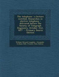 The telephone: a lecture entitled, Researches in electric telephony : delivered before the Society…