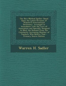 Book The New-Method Speller: Based Upon the Latest Revision of Webster'S International Dictionary… by Warren H. Sadler