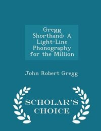 Gregg Shorthand: A Light-Line Phonography for the Million - Scholar's Choice Edition