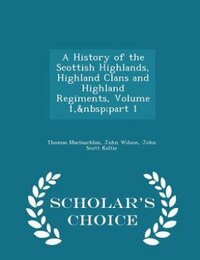 A History of the Scottish Highlands, Highland Clans and Highland Regiments, Volume 1, part 1…