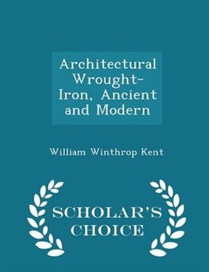 Architectural Wrought-Iron, Ancient and Modern - Scholar's Choice Edition by WILLIAM WINTHROP KENT