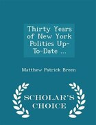 Thirty Years of New York Politics Up-To-Date ... - Scholar's Choice Edition