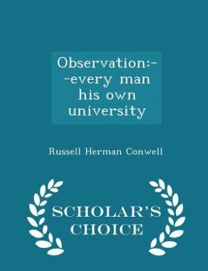 Observation: --every man his own university  - Scholar's Choice Edition by Russell Herman Conwell