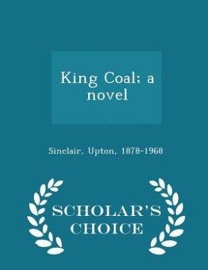 King Coal; a novel - Scholar's Choice Edition by Upton Sinclair
