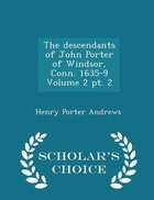 The descendants of John Porter of Windsor, Conn. 1635-9 Volume 2 pt. 2 - Scholar's Choice Edition