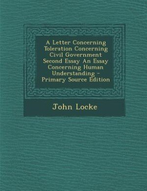 an essay on toleration john locke A letter concerning toleration: he also wrote his first letter on toleration, published anonymously in latin in 1689, and completed an essay.