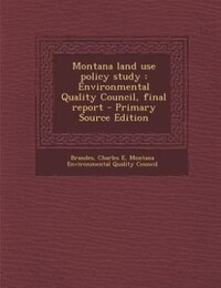 Montana land use policy study: Environmental Quality Council, final report - Primary Source Edition