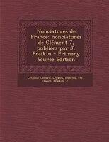 Nonciatures de France; nonciatures de Clément 7, publiées par J. Fraikin - Primary Source Edition