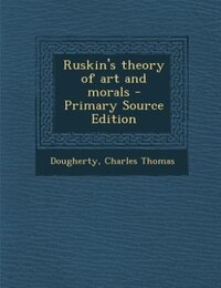 Ruskin's theory of art and morals - Primary Source Edition