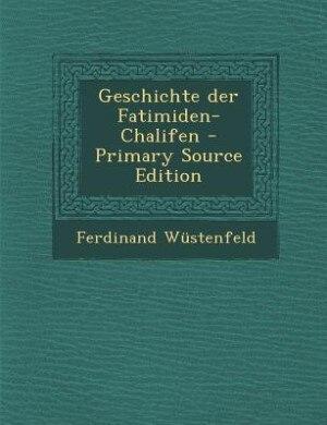 Geschichte der Fatimiden-Chalifen - Primary Source Edition by Ferdinand Wüstenfeld