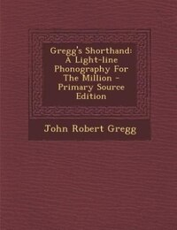 Gregg's Shorthand: A Light-line Phonography For The Million - Primary Source Edition