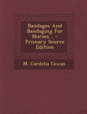 Bandages And Bandaging For Nurses... - Primary Source Edition by M. Cordelia Cowan