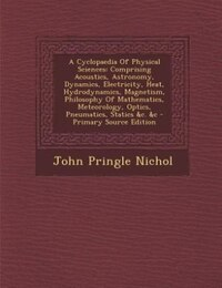 A Cyclopaedia Of Physical Sciences: Comprising Acoustics, Astronomy, Dynamics, Electricity, Heat…