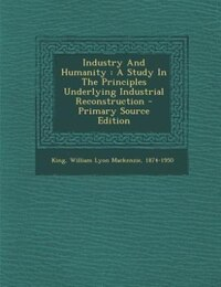 Industry And Humanity: A Study In The Principles Underlying Industrial Reconstruction - Primary…