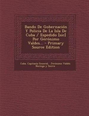 Bando De Gobernación Y Policia De La Isla De Cuba / Espedido [sic] Por Gerónimo Valdes... - Primary Source Edition by Cuba. Capitanía General