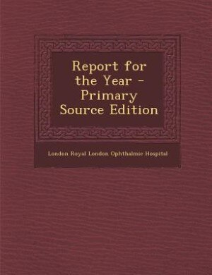 Report for the Year - Primary Source Edition by London Royal London Ophthalmic Hospital