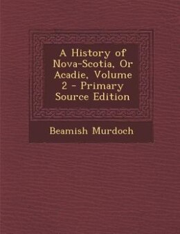 Book A History of Nova-Scotia, Or Acadie, Volume 2 - Primary Source Edition by Beamish Murdoch