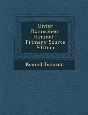 Unter Römischem Himmel - Primary Source Edition by Konrad Telmann
