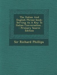 The Italian And English Phrase-book: Serving As A Key To Italian Conversation... - Primary Source…