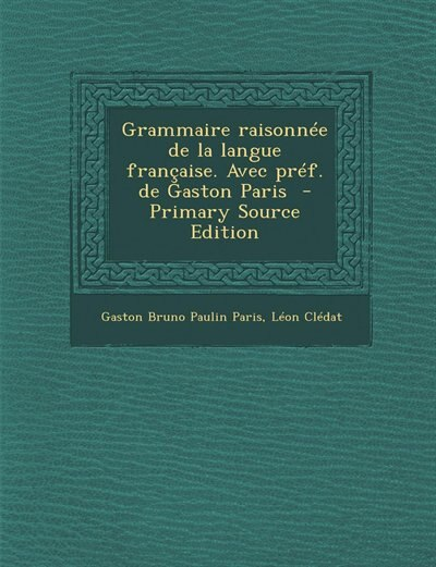 Grammaire raisonnée de la langue française. Avec préf. de Gaston Paris  - Primary Source Edition by Gaston Bruno Paulin Paris