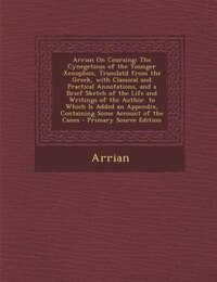 Arrian On Coursing: The Cynegeticus of the Younger Xenophon, Translatd from the Greek, with…