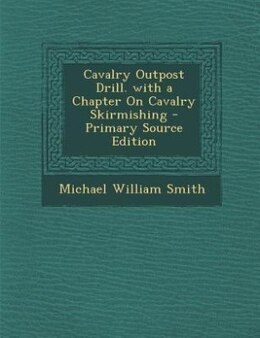 Book Cavalry Outpost Drill. with a Chapter On Cavalry Skirmishing - Primary Source Edition by Michael William Smith