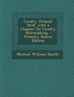 Cavalry Outpost Drill. with a Chapter On Cavalry Skirmishing - Primary Source Edition